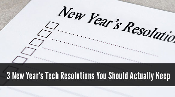 3 New Year's Tech Resolutions You Should Actually Keep - Your